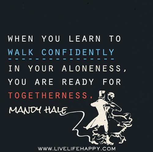 When you learn to walk confidently in your aloneness, you are ready for togetherness. - Mandy Hale