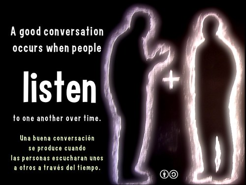 A good conversation occurs when people listen to one another over time.