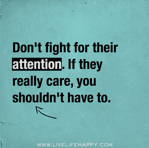 Don't fight for their attention. If they really care, you shouldn't have to.
