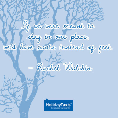 If we were meant to stay in one place, we'd have roots instead of feet. – Rachel Wolchin