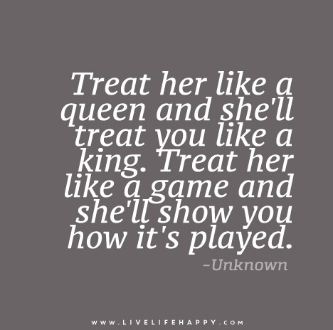 Treat her like a queen and she\'ll treat you like a king ...
