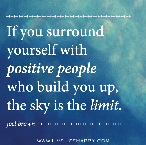 If you surround yourself with positive people who build you up, the sky is the limit. - Joel Brown
