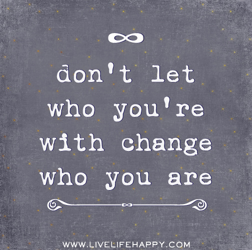 Dont let who youre with change who you are.  Dont let wh…  F...