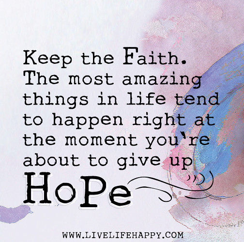 Keep the faith. The most amazing things in life tend to ...