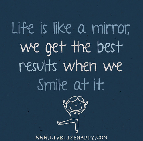 Life is like a mirror, we get the best results when we smile at it.
