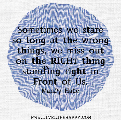 Sometimes we stare so long at the wrong things, we miss out on the RIGHT thing standing right in front of us. - Mandy Hale