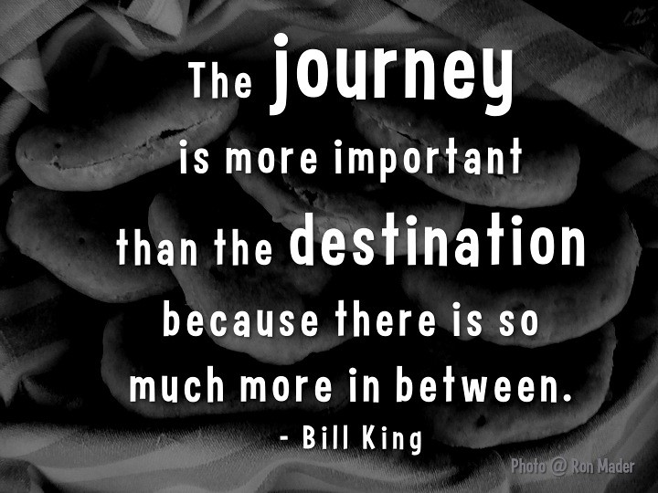 The journey is more important than the destination because there is so much more in between.