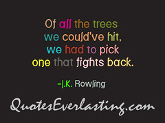 """""""Of all the trees we could've hit, we had to pick one that fights back."""" -J.K. Rowling"""