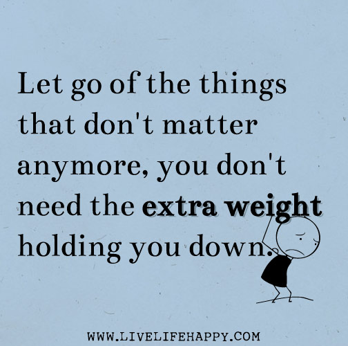 Let go of the things that don't matter anymore, you don't need the extra weight holding you down.