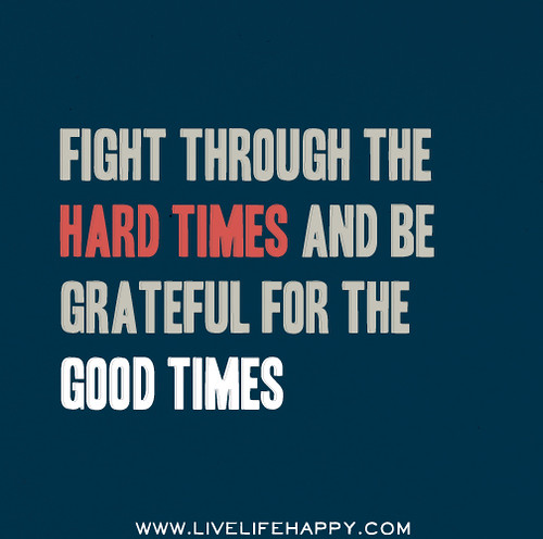 Fight through the hard times and be grateful for the good times.