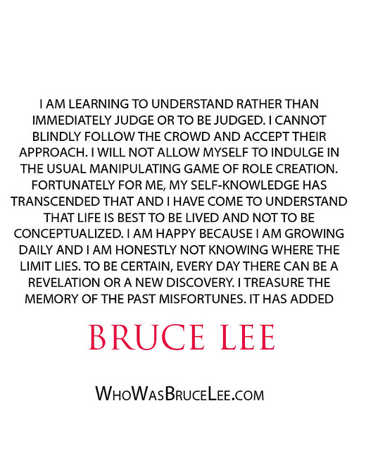 """I am learning to understand rather than immediately judge or to be judged. I cannot blindly follow the crowd..."" - Bruce Lee"