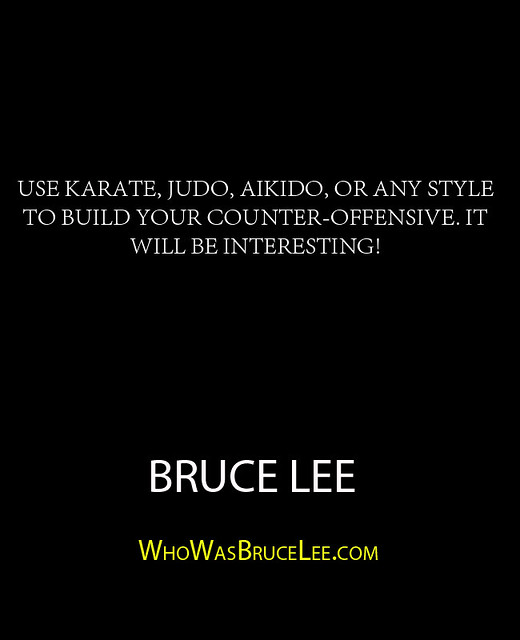 """Use karate, judo, aikido, or any style to build your counter-offensive. It will be interesting!"" - Bruce Lee"