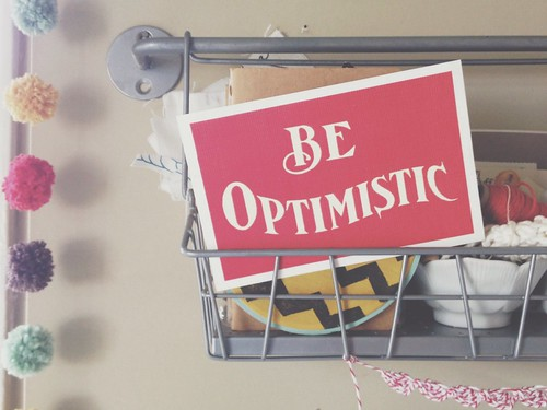 Be optimistic. Good words to see every day.