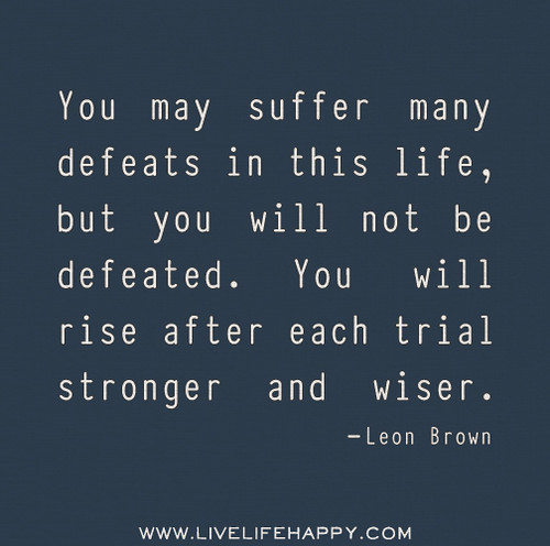 You may suffer many defeats in this life, but you will not be defeated. You will rise after each trial stronger and wiser. - Leon Brown