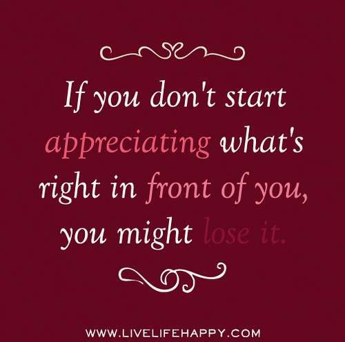 If you don't start appreciating what's right in front of you, you might lose it.
