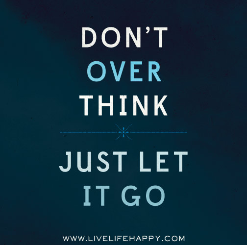 Don't overthink. Just let it go.