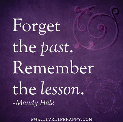 Forget the past. Remember the lesson. - Mandy Hale