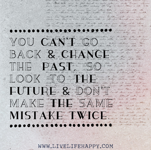 Making The Same Mistake Twice Quotes: You Can't Go Back And Change The Past, So Look To The Futu