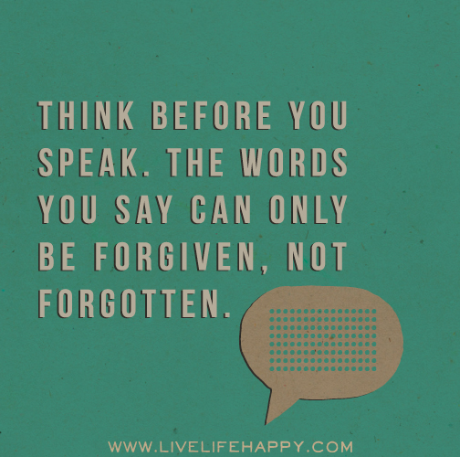 Think before you speak. The words you say can only be forgiven, not forgotten.
