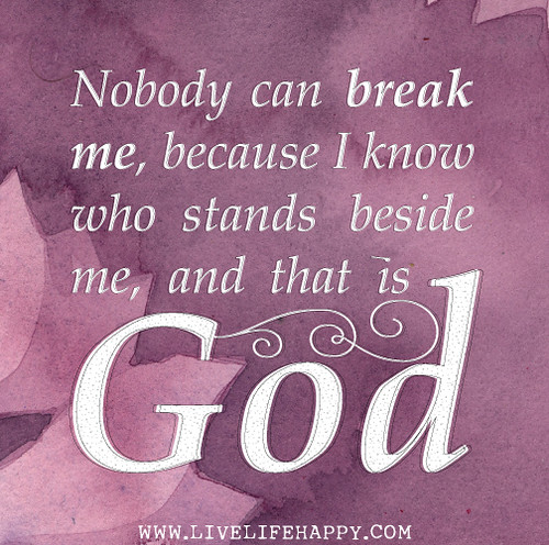 Nobody can break me, because I know who stands beside me, and that is God.