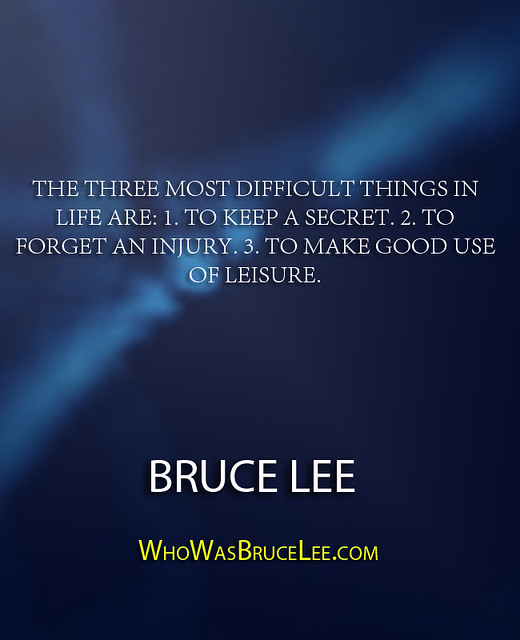 """""""The three most difficult things in life are- 1. To keep a secret. 2. To forget an injury. 3. To make good use of leisure."""" - Bruce Lee"""