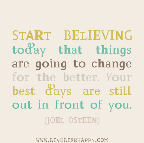 Start believing today that things are going to change for the better. Your best days are still out in front of you. - Joel Osteen