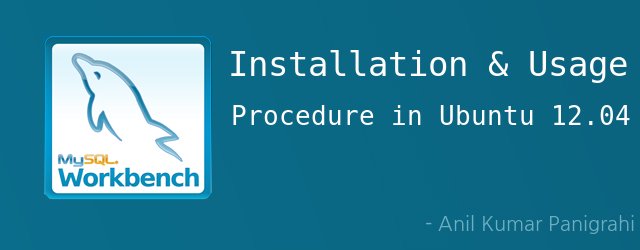 Installation and usage procedure of MySql Workbench in Ubuntu 12.04 by Anil Kumar Panigrahi