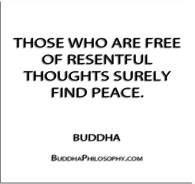 ''Those who are free of resentful thoughts surely find peace.'' - Buddha