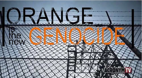 Orange is the new genocide
