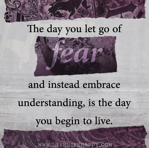 The day you let go of fear and instead embrace understanding, is the day you begin to live. - Leon Brown