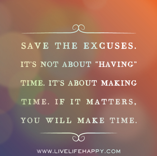 """Save the excuses. It's not about """"having"""" time. It's about making time. If it matters, you will make time."""