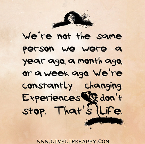 We're not the same person we were a year ago, a month ago, or a week ago. We're constantly changing. Experiences don't stop. That's life.