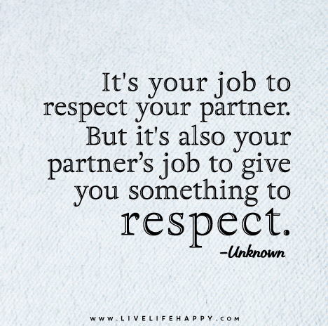 It's your job to respect your partner. But it's also your partner's job to give you something to respect.