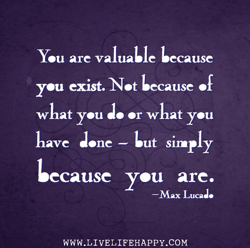 You are valuable because you exist. Not because of what you do or what you have done - but simply because you are. - Max Lucado