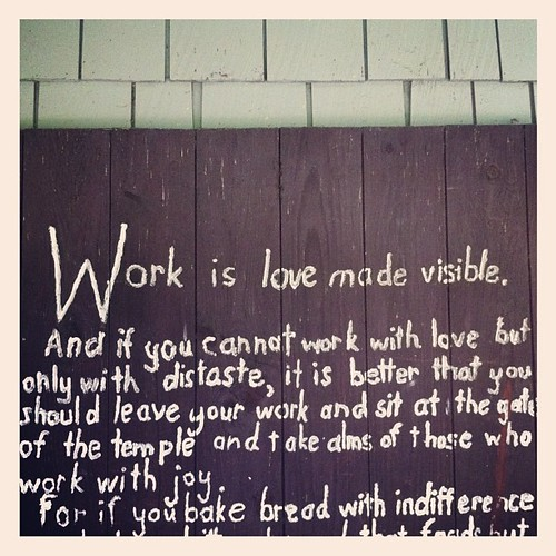 Work is love made visible. (Has there ever been a more Puritan statement?)