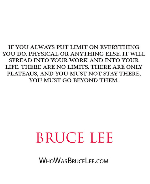 """If you always put limit on everything you do, physical or anything else. It will spread into your work and into your life. There are no limits. There are only plataeus, and you must not stay there, you must go beyond them."" - Bruce Lee"
