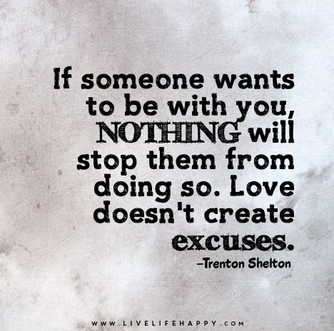 If someone wants to be with you, NOTHING will stop them from doing so. Love doesn't create excuses.
