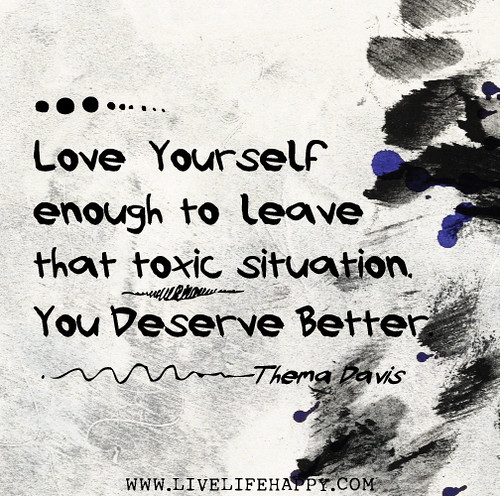 Love yourself enough to leave that toxic situation. You deserve better. -Thema Davis