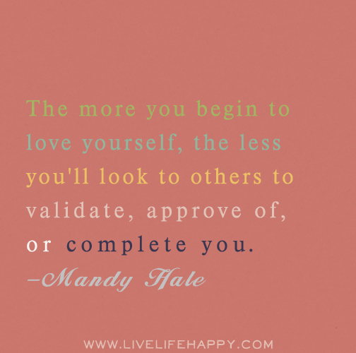 The more you begin to love yourself, the less you'll look to others to validate, approve of, or complete you. -Mandy Hale