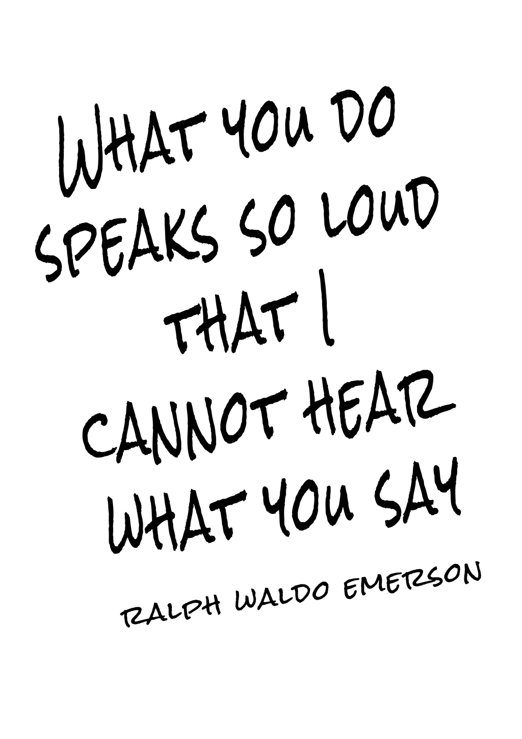 """What you do speaks so loud that I cannot hear what you say."""