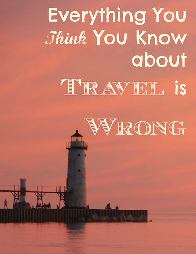 Everything you think you know about travel - is WRONG.