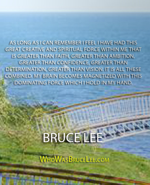 """As long as I can remember I feel I have had this great creative and spiritual force within me that is greater than faith..."" - Bruce Lee"