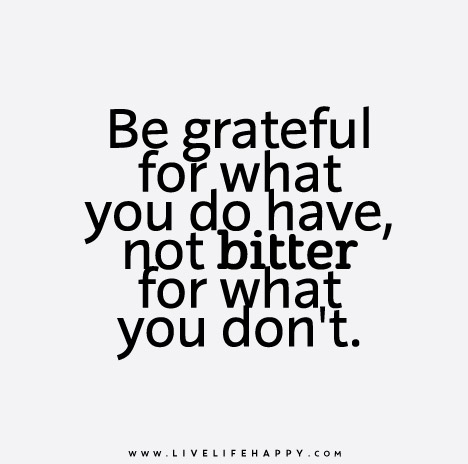 Be grateful for what you do have, not bitter for what you don't.