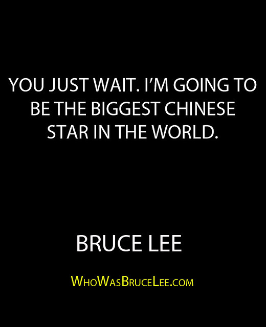 """You just wait. I'm going to be the biggest Chinese Star in the world."" - Bruce Lee"