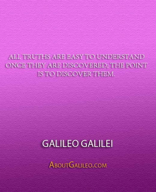 ''All truths are easy to understand once they are discovered; the point is to discover them.'' - Galileo Galilei