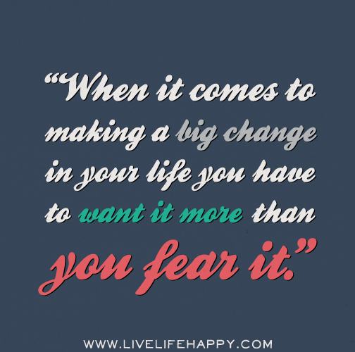 When it comes to making a big change in your life you have to want it more than you fear it.
