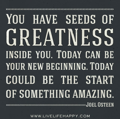You have seeds of greatness inside of you. Today can be your new beginning. Today could be the start of something amazing.