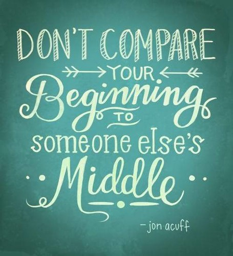 """Don't compare your BEGINNING to someone else's MIDDLE."" -Jon Acuff #quote"