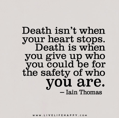 Death isn't when your heart stops. Death is when you give up who you could be for the safety of who you are.