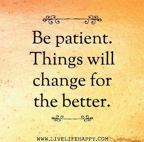 Quotes About Life Changes For The Better: Be Patient. Things Will Change For The Better.